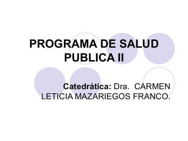 PROGRAMA DE SALUD    PUBLICA II      Catedrática: Dra. CARMEN LETICIA MAZARIEGOS FRANCO.