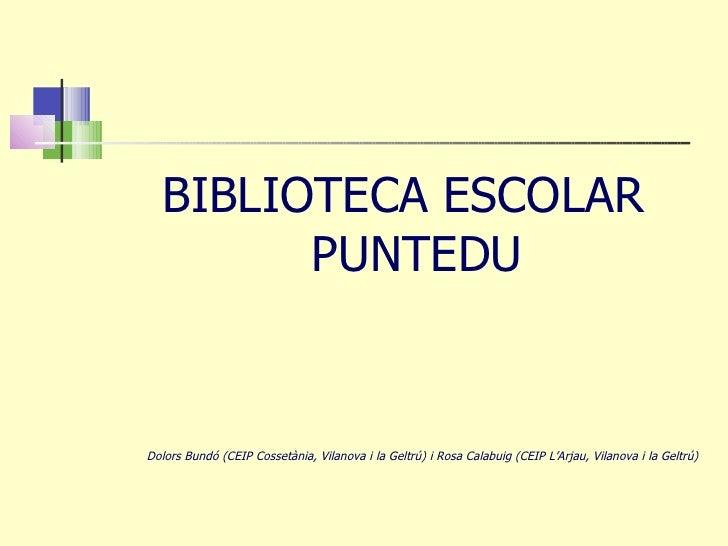 <ul><li>BIBLIOTECA ESCOLAR PUNTEDU </li></ul><ul><li>Dolors Bundó (CEIP Cossetània, Vilanova i la Geltrú) i Rosa Calabuig ...