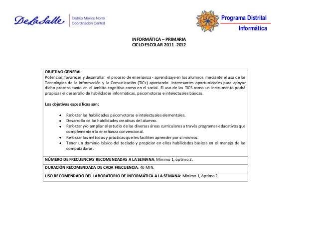 Programa Distrital Informática INFORMÁTICA – PRIMARIA CICLO ESCOLAR 2011 -2012 OBJETIVO GENERAL: Potenciar, favorecer y de...