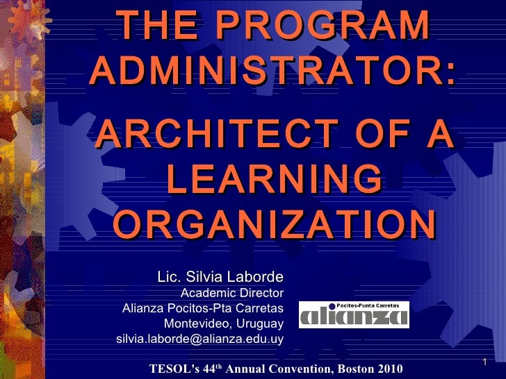 ARCHITECT OF A LEARNING ORGANIZATION THE PROGRAM ADMINISTRATOR: Lic. Silvia Laborde Academic Director Alianza Pocitos-Pta ...