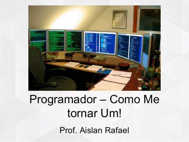 Programador – Como Me tornar Um! Prof. Aislan Rafael