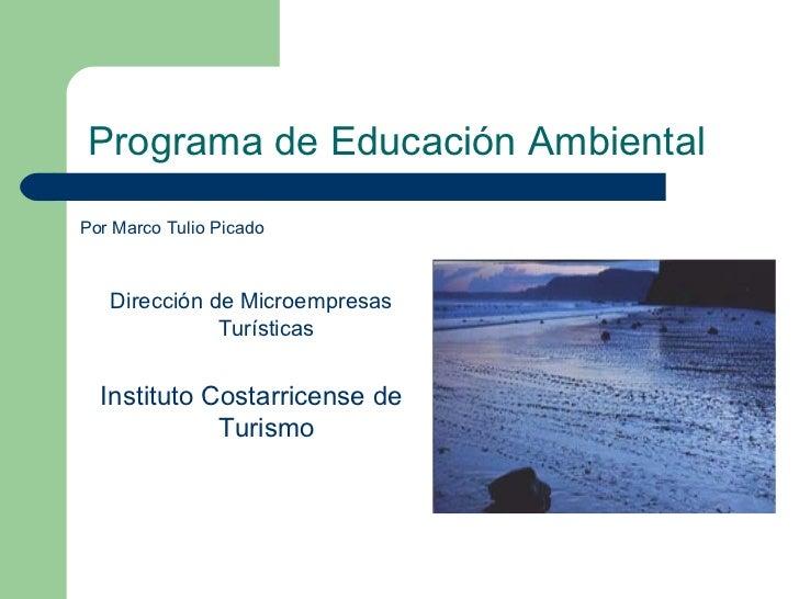 Programa de Educación AmbientalPor Marco Tulio Picado   Dirección de Microempresas              Turísticas  Instituto Cost...