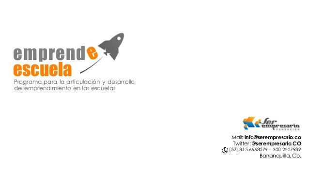 emprende Programa para la articulación y desarrollo del emprendimiento en las escuelas escuela Mail: info@serempresario.co...