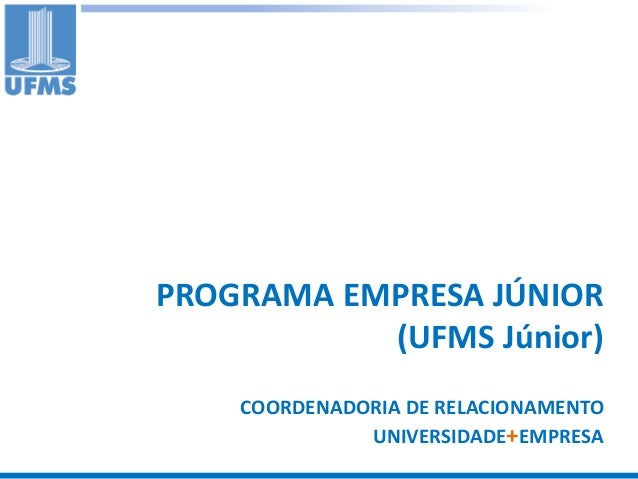 PROGRAMA EMPRESA JÚNIOR           (UFMS Júnior)    COORDENADORIA DE RELACIONAMENTO              UNIVERSIDADE+EMPRESA