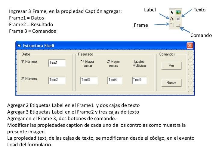 Label<br />Texto<br />Ingresar 3 Frame, en la propiedad Captión agregar:<br />Frame1 = Datos<br />Frame2 = Resultado<br />...