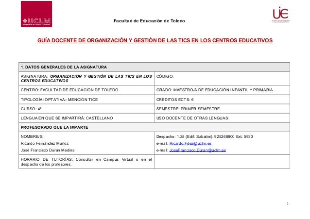 Facultad de Educación de Toledo  GUÍA DOCENTE DE ORGANIZACIÓN Y GESTIÓN DE LAS TICS EN LOS CENTROS EDUCATIVOS  1. DATOS GE...