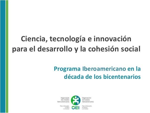 Ciencia, tecnología e innovaciónpara el desarrollo y la cohesión social            Programa Iberoamericano en la          ...