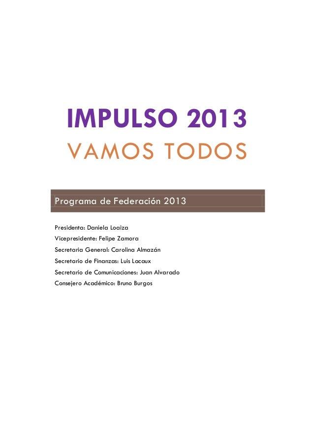 IMPULSO 2013VAMOS TODOSPrograma de Federación 2013Presidenta: Daniela LoaizaVicepresidente: Felipe ZamoraSecretaria Genera...