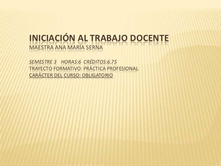 INICIACIÓN AL TRABAJO DOCENTEMAESTRA ANA MARÍA SERNASEMESTRE 3 HORAS:6 CRÉDITOS:6.75TRAYECTO FORMATIVO: PRÁCTICA PROFESION...