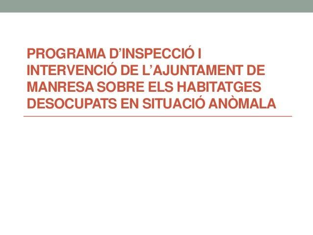 PROGRAMA D'INSPECCIÓ I INTERVENCIÓ DE L'AJUNTAMENT DE MANRESA SOBRE ELS HABITATGES DESOCUPATS EN SITUACIÓ ANÒMALA