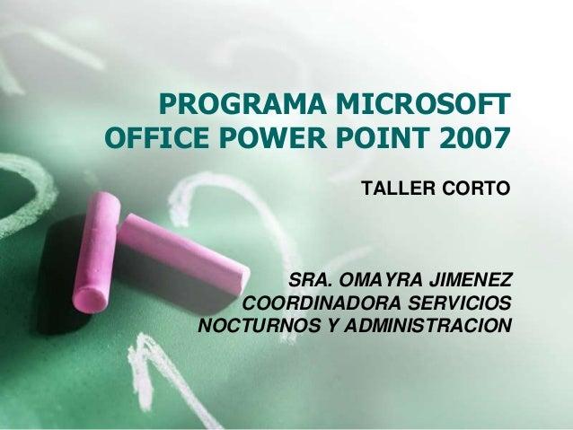 PROGRAMA MICROSOFT OFFICE POWER POINT 2007 TALLER CORTO SRA. OMAYRA JIMENEZ COORDINADORA SERVICIOS NOCTURNOS Y ADMINISTRAC...