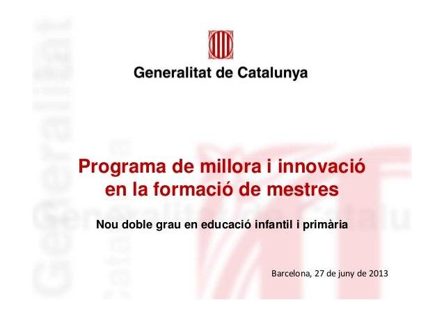 Programa de millora i innovació en la formació de mestres Nou doble grau en educació infantil i primària Barcelona, 27 de ...