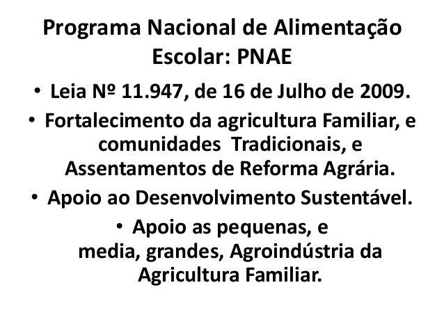 Programa Nacional de AlimentaçãoEscolar: PNAE• Leia Nº 11.947, de 16 de Julho de 2009.• Fortalecimento da agricultura Fami...