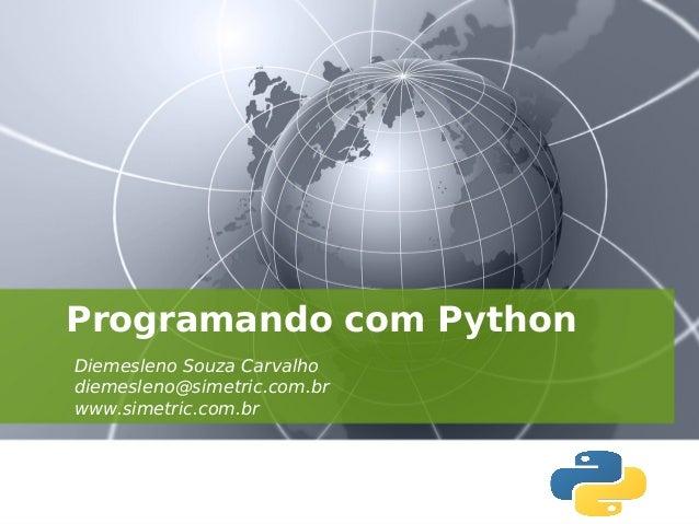 Programando com Python Diemesleno Souza Carvalho diemesleno@simetric.com.br www.simetric.com.br