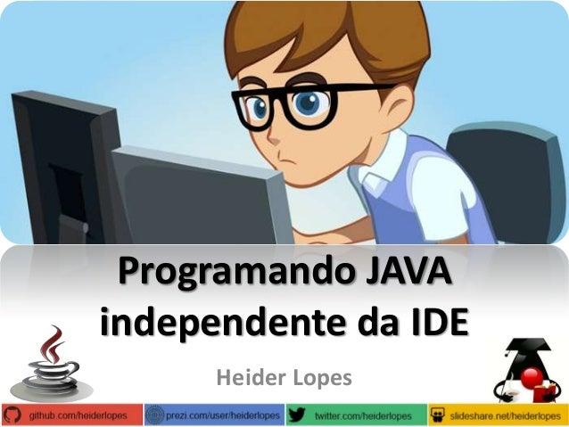 Programando JAVA independente da IDE Heider Lopes