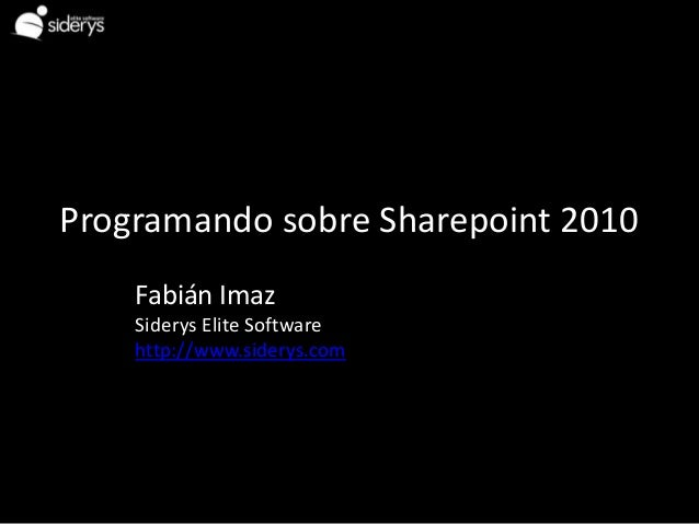 Programando sobre Sharepoint 2010    Fabián Imaz    Siderys Elite Software    http://www.siderys.com