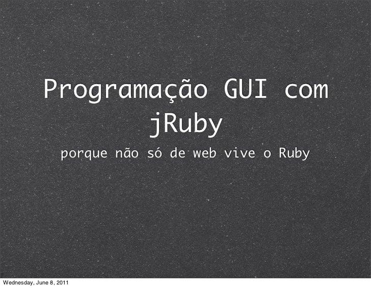 Programação GUI com                    jRuby                    porque não só de web vive o RubyWednesday, June 8, 2011