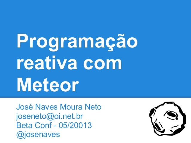 Programação reativa com Meteor José Naves Moura Neto joseneto@oi.net.br Beta Conf - 05/20013 @josenaves