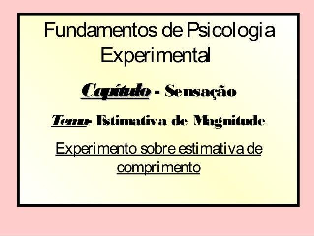 Fundamentos de Psicologia     Experimental    Capítulo - SensaçãoTem E   a- stimativa de Magnitude Experimento sobre estim...