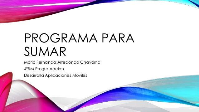 PROGRAMA PARA SUMAR Maria Fernanda Arredondo Chavarria 4°BM Programacion Desarrolla Aplicaciones Moviles