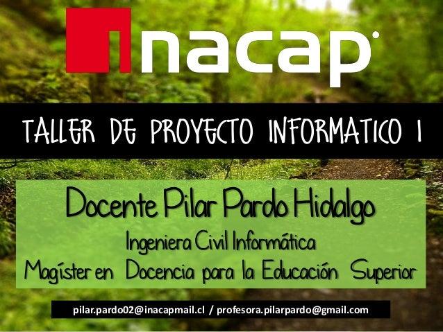 Taller de Proyecto Informatico I Docente Pilar Pardo Hidalgo Ingeniera Civil Informática Magíster en Docencia para la Educ...