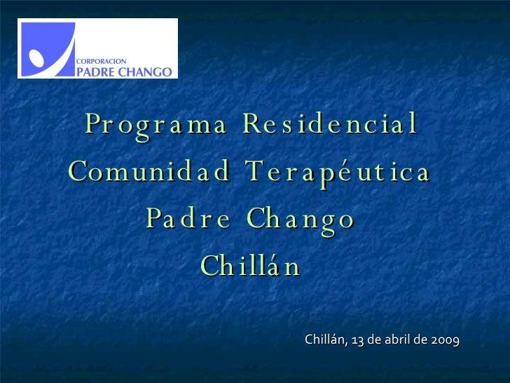 Programa Residencial Comunidad Terapéutica Padre Chango Chillán Chillán, 13 de abril de 2009