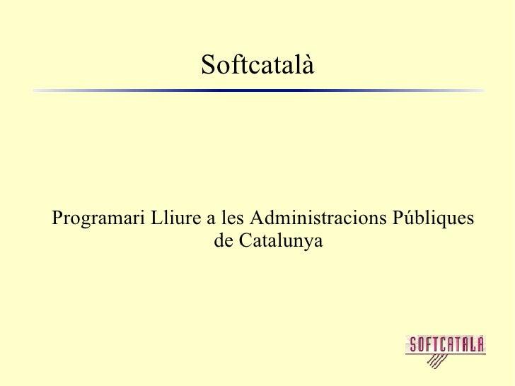 Softcatalà <ul><ul><li>Programari Lliure a les Administracions Públiques de Catalunya </li></ul></ul>