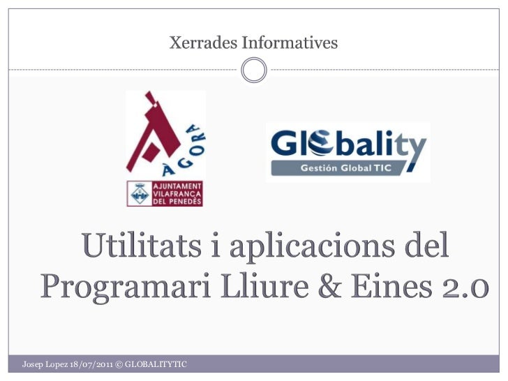XerradesInformatives<br />Utilitats i aplicacions del ProgramariLliure & Eines 2.0<br />Josep Lopez 18/07/2011 © GLOBALITY...
