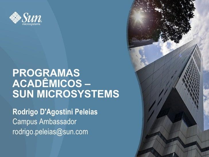 PROGRAMAS ACADÊMICOS –  SUN MICROSYSTEMS Rodrigo D'Agostini Peleias Campus Ambassador [email_address]