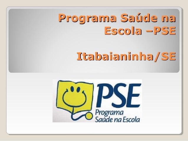 Programa Saúde naPrograma Saúde na Escola –PSEEscola –PSE Itabaianinha/SEItabaianinha/SE