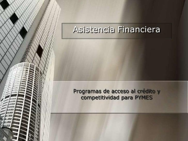 Asistencia Financiera<br />Programas de acceso al crédito y competitividad para PYMES<br />
