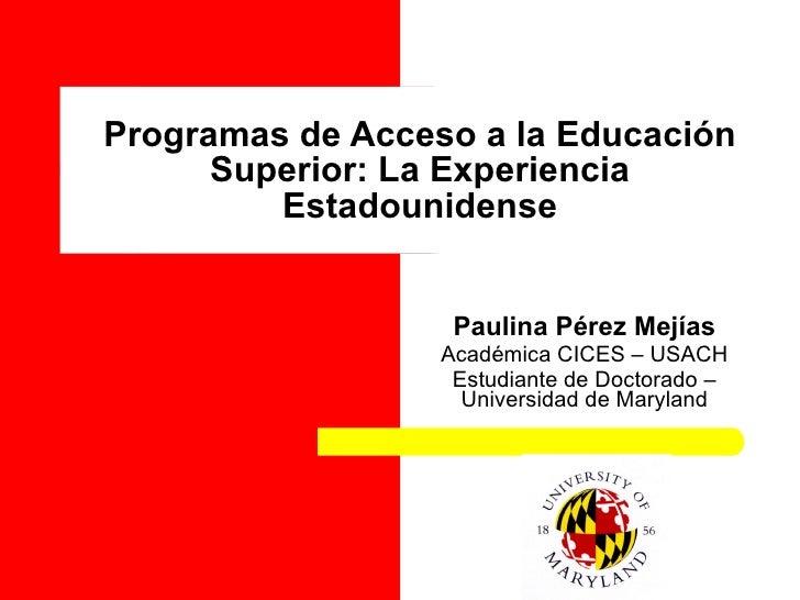 Programas de Acceso a la Educación Superior: La Experiencia Estadounidense Paulina Pérez Mejías Académica CICES – USACH Es...