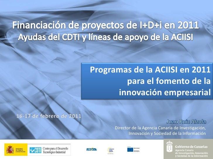 Programas de la ACIISI en 2011        para el fomento de la      innovación empresarial      Director de la Agencia Canari...