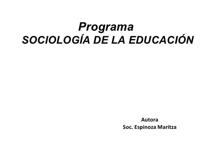 Programa  SOCIOLOGÍA DE LA EDUCACIÓN Autora Soc. Espinoza Maritza