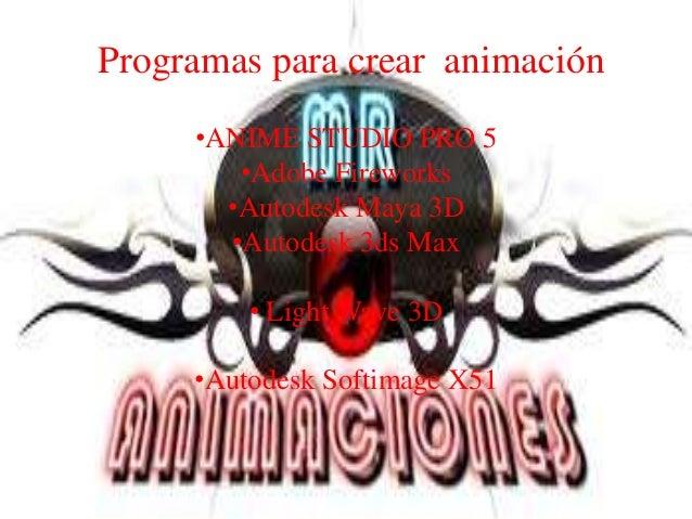 Programas para crear animación     •ANIME STUDIO PRO 5        •Adobe Fireworks       •Autodesk Maya 3D       •Autodesk 3ds...