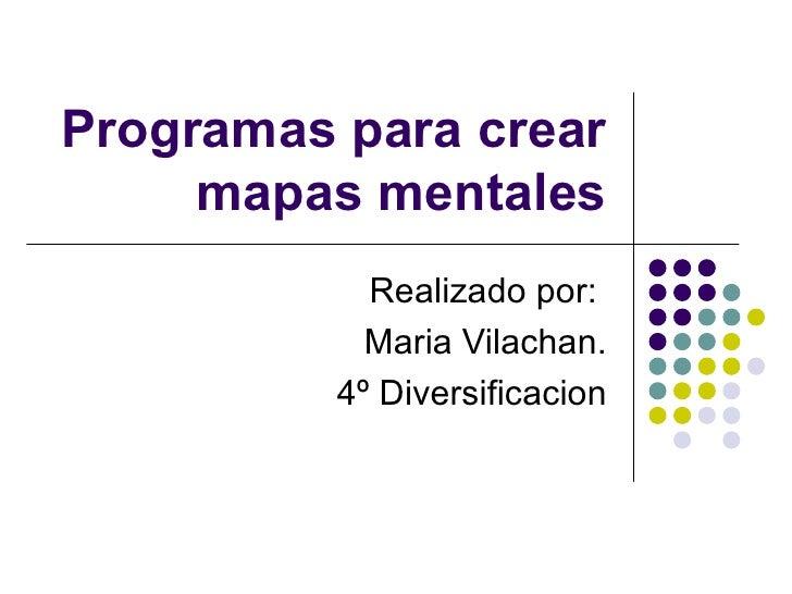 Programas para crear mapas mentales Realizado por:  Maria Vilachan. 4º Diversificacion