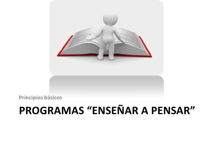 """Principios básicosPROGRAMAS """"ENSEÑAR A PENSAR"""""""