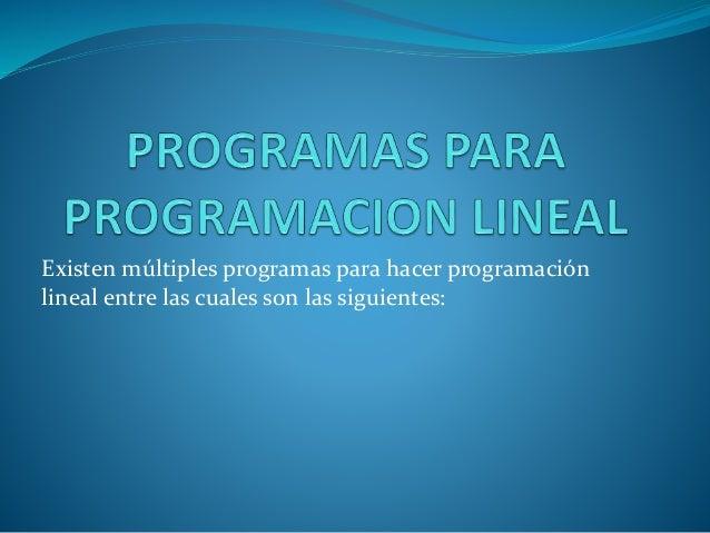 Existen múltiples programas para hacer programación  lineal entre las cuales son las siguientes: