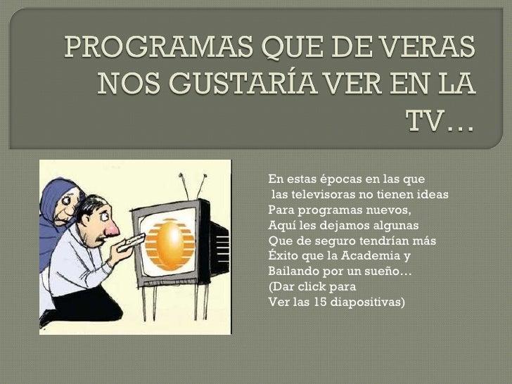 En estas épocas en las que las televisoras no tienen ideas Para programas nuevos, Aquí les dejamos algunas  Que de seguro ...
