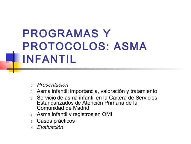 PROGRAMAS Y PROTOCOLOS: ASMA INFANTIL 1. 2. 3.  4. 5.  6.  Presentación Asma infantil: importancia, valoración y tratamien...