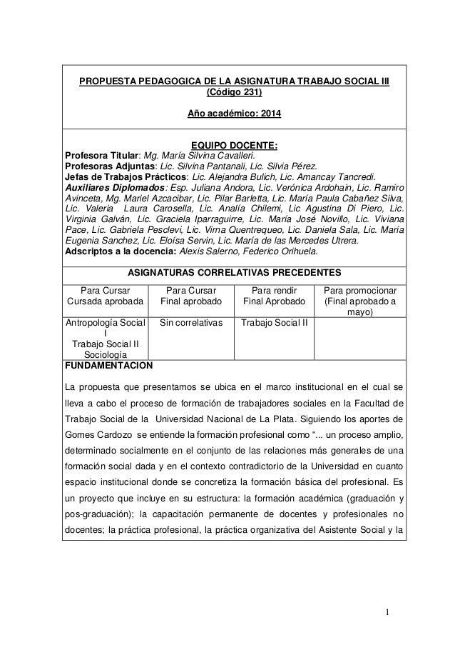 1 PROPUESTA PEDAGOGICA DE LA ASIGNATURA TRABAJO SOCIAL III (Código 231) Año académico: 2014 EQUIPO DOCENTE: Profesora Titu...