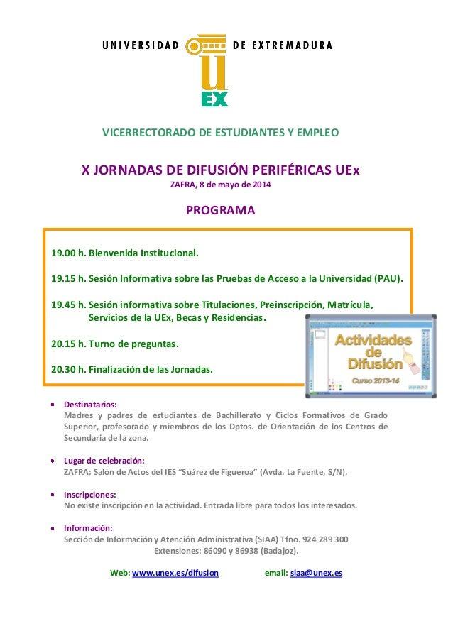 VICERRECTORADO DE ESTUDIANTES Y EMPLEO X JORNADAS DE DIFUSIÓN PERIFÉRICAS UEx ZAFRA, 8 de mayo de 2014 PROGRAMA Destinatar...