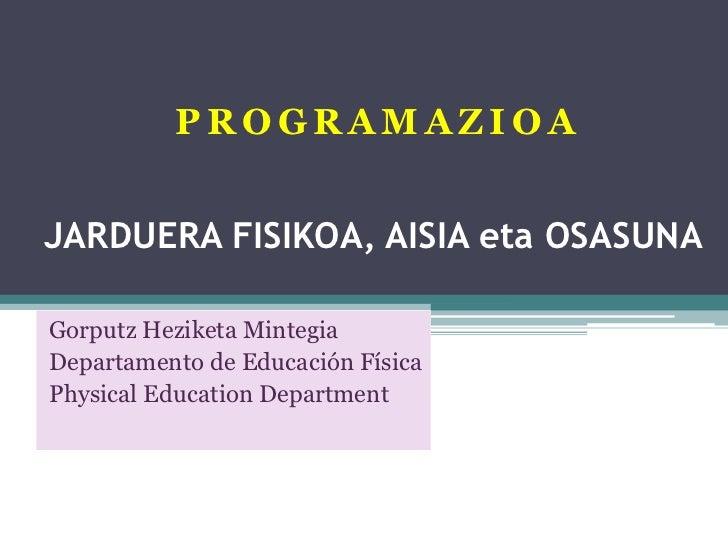 PROGRAMAZIOAJARDUERA FISIKOA, AISIA eta OSASUNAGorputz Heziketa MintegiaDepartamento de Educación FísicaPhysical Education...