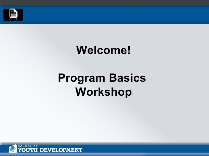 Welcome!   Program Basics  Workshop