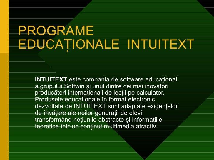 PROGRAMEEDUCAȚIONALE INTUITEXT  INTUITEXT este compania de software educaţional  a grupului Softwin şi unul dintre cei mai...