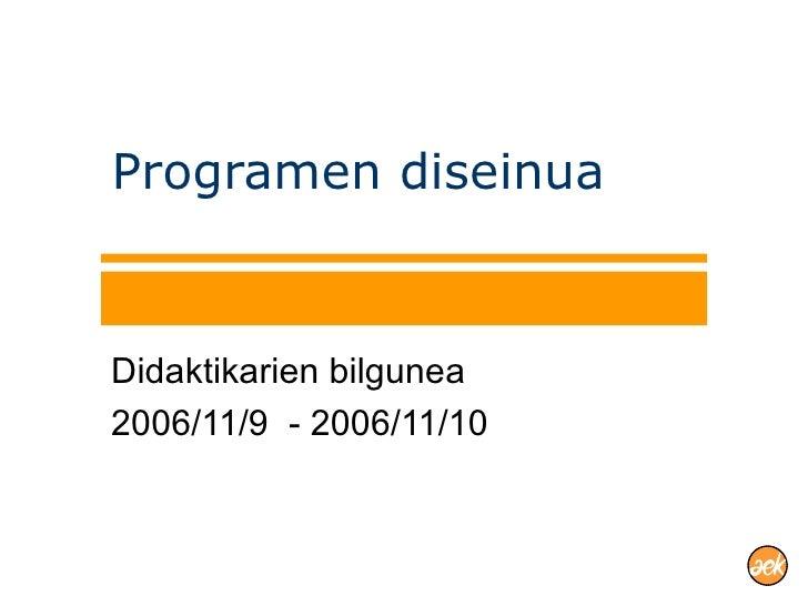 Programen diseinua Didaktikarien bilgunea 2006/11/9  - 2006/11/10