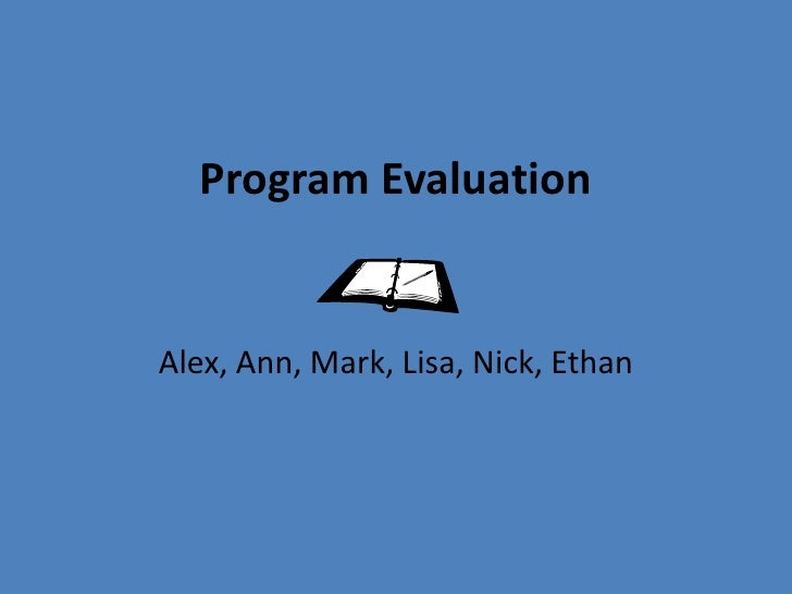 Program Evaluation<br />Alex, Ann, Mark, Lisa, Nick, Ethan<br />