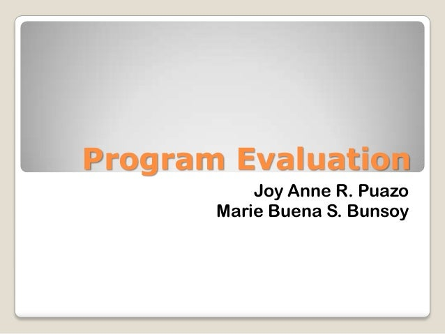 Program Evaluation Joy Anne R. Puazo Marie Buena S. Bunsoy