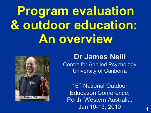 1 Program evaluation & outdoor education: An overview Dr James Neill Centre for Applied Psychology University of Canberra ...