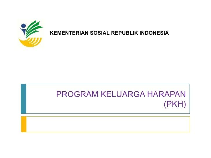 PROGRAM KELUARGA HARAPAN (PKH) KEMENTERIAN SOSIAL REPUBLIK INDONESIA